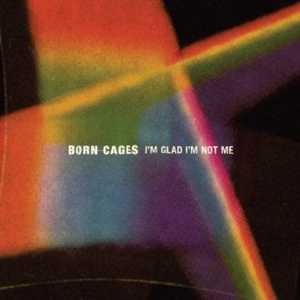 born-cages-im-glad-im-not-me